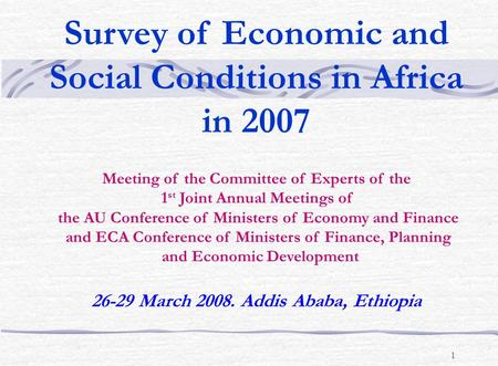 1 Survey of Economic and Social Conditions in Africa in 2007 Meeting of the Committee of Experts of the 1 st Joint Annual Meetings of the AU Conference.