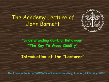 "The Academy Lecture of John Barnett ""Understanding Cambial Behaviour"" ""The Key To Wood Quality"" Introduction of the ""Lecturer"" The Linnean Society/IAWS/IAWA."