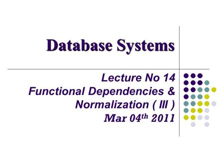 Lecture No 14 Functional Dependencies & Normalization ( III ) Mar 04 th 2011 Database Systems.