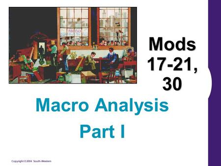 Copyright © 2004 South-Western Mods 17-21, 30 Macro Analysis Part I.