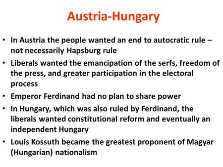Austria-Hungary In Austria the people wanted an end to autocratic rule – not necessarily Hapsburg rule Liberals wanted the emancipation of the serfs, freedom.