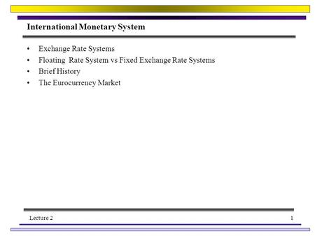 Lecture 21 International Monetary System Exchange Rate Systems Floating Rate System vs Fixed Exchange Rate Systems Brief History The Eurocurrency Market.