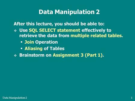 Data Manipulation 21 After this lecture, you should be able to:  Use SQL SELECT statement effectively to retrieve the data from multiple related tables.