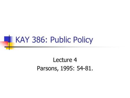 KAY 386: Public Policy Lecture 4 Parsons, 1995: 54-81.