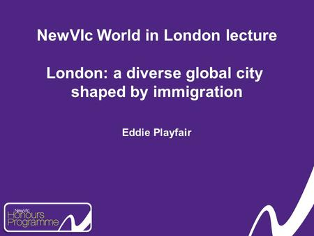 NewVIc World in London lecture London: a diverse global city shaped by immigration Eddie Playfair.