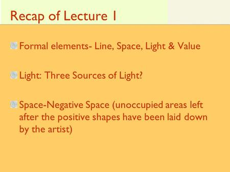 Recap of Lecture 1 Formal elements- Line, Space, Light & Value Light: Three Sources of Light? Space-Negative Space (unoccupied areas left after the positive.