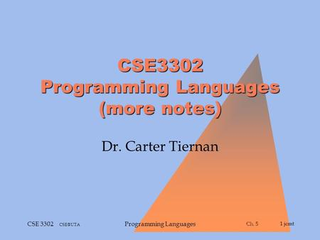 Ch. 5 Ch. 51 jcmt CSE 3302 Programming Languages CSE3302 Programming Languages (more notes) Dr. Carter Tiernan.