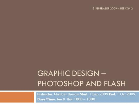 GRAPHIC DESIGN – PHOTOSHOP AND FLASH Instructor: Qumber Hussain Start: 1 Sep 2009 End: 1 Oct 2009 Days/Time: Tue & Thur 1000 – 1300 3 SEPTEMBER 2009 –