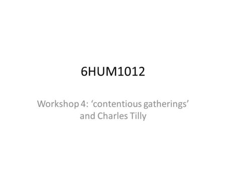 6HUM1012 Workshop 4: 'contentious gatherings' and Charles Tilly.