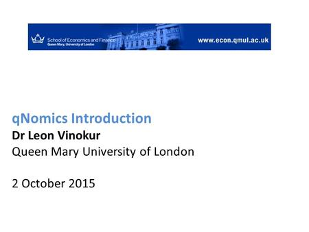 QNomics Introduction Dr Leon Vinokur Queen Mary University of London 2 October 2015.