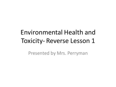 Environmental Health and Toxicity- Reverse Lesson 1 Presented by Mrs. Perryman.