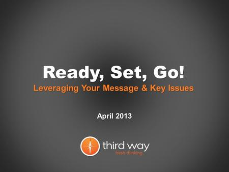 Ready, Set, Go! Leveraging Your Message & Key Issues April 2013.