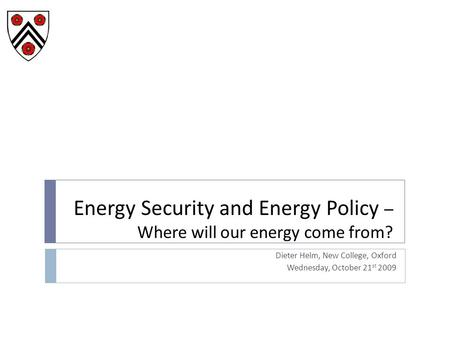 Energy Security and Energy Policy – Where will our energy come from? Dieter Helm, New College, Oxford Wednesday, October 21 st 2009.