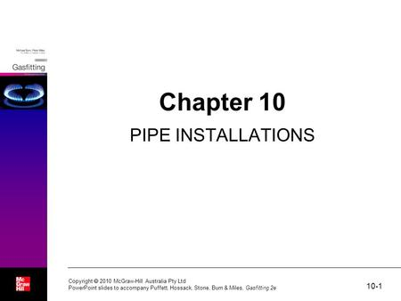 10-1 Copyright  2010 McGraw-Hill Australia Pty Ltd PowerPoint slides to accompany Puffett, Hossack, Stone, Burn & Miles, Gasfitting 2e Chapter 10 PIPE.