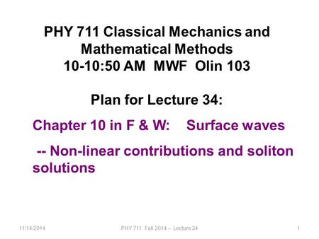11/14/2014PHY 711 Fall 2014 -- Lecture 341 PHY 711 Classical Mechanics and Mathematical Methods 10-10:50 AM MWF Olin 103 Plan for Lecture 34: Chapter 10.