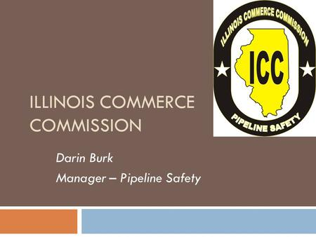 ILLINOIS COMMERCE COMMISSION Darin Burk Manager – Pipeline Safety 1.