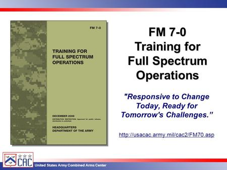 "United States Army Combined Arms Center Responsive to Change Today, Ready for Tomorrow's Challenges.""  FM 7-0 Training."