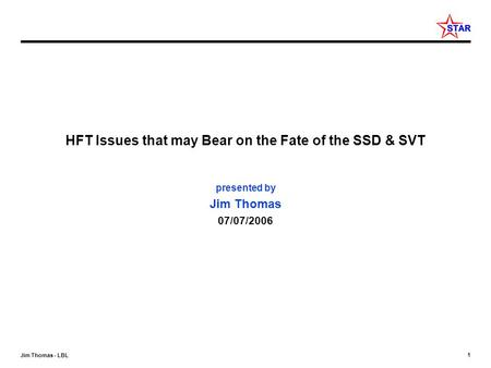 1 Jim Thomas - LBL HFT Issues that may Bear on the Fate of the SSD & SVT presented by Jim Thomas 07/07/2006.