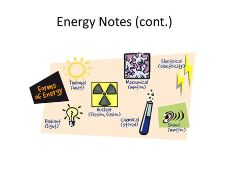 Energy Notes (cont.). Energy Conversion and Conservation LAW OF CONSERVATION OF ENERGY - when one form of energy is converted to another, no energy is.