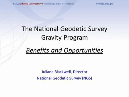 The National Geodetic Survey Gravity Program Benefits and Opportunities Juliana Blackwell, Director National Geodetic Survey (NGS)