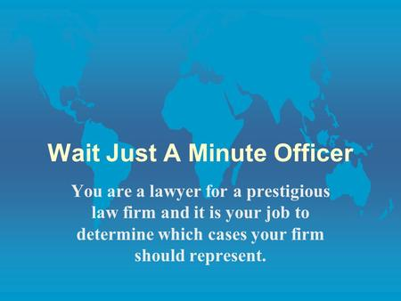 Wait Just A Minute Officer You are a lawyer for a prestigious law firm and it is your job to determine which cases your firm should represent.
