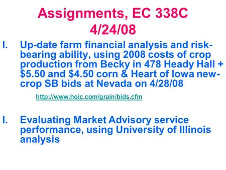 Assignments, EC 338C 4/24/08 I.Up-date farm financial analysis and risk- bearing ability, using 2008 costs of crop production from Becky in 478 Heady Hall.