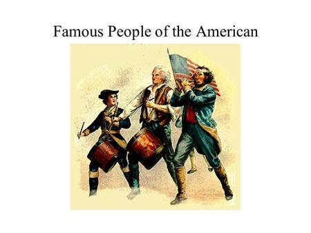 Famous People of the American Revolution. Patriots of the American Revolution The following are people that had various positions in the American Revolution.