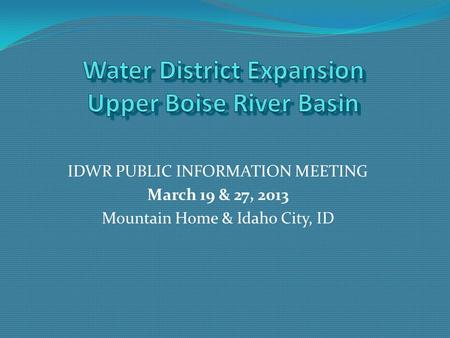 IDWR PUBLIC INFORMATION MEETING March 19 & 27, 2013 Mountain Home & Idaho City, ID.