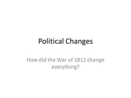 Political Changes How did the War of 1812 change everything?