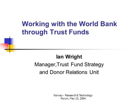 Norway - Research & Technology Forum, May 13, 2004 Working with the World Bank through Trust Funds Ian Wright Manager,Trust Fund Strategy and Donor Relations.