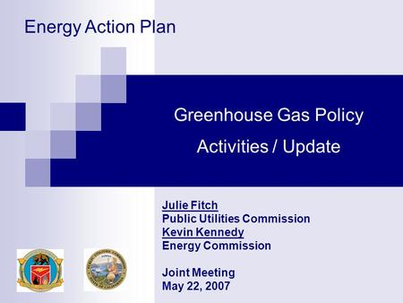 Greenhouse Gas Policy Activities / Update Julie Fitch Public Utilities Commission Kevin Kennedy Energy Commission Joint Meeting May 22, 2007 Energy Action.