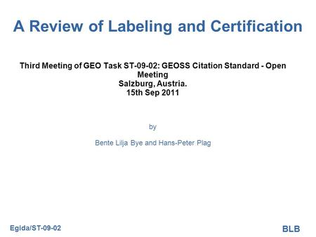 A Review of Labeling and Certification Third Meeting of GEO Task ST-09-02: GEOSS Citation Standard - Open Meeting Salzburg, Austria. 15th Sep 2011 by Bente.