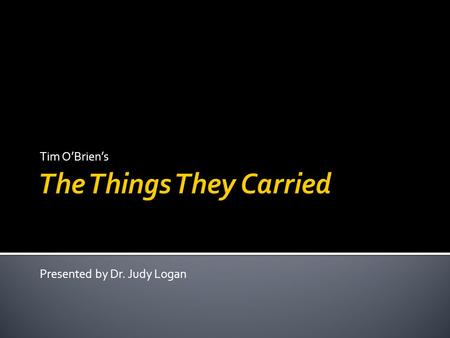 Tim O'Brien's Presented by Dr. Judy Logan. 1. Is never moral. 2. What happened can't be separated from what seemed to happen. 3. Often can't be believed.