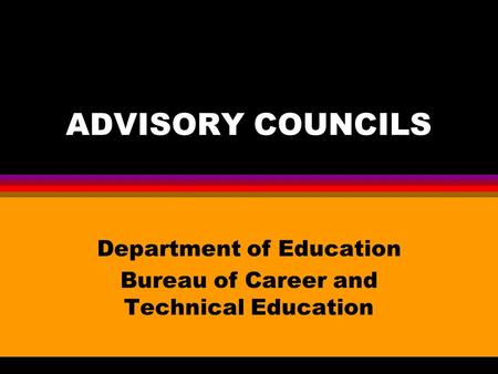 ADVISORY COUNCILS Department of Education Bureau of Career and Technical Education.