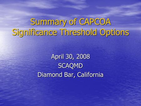 Summary of CAPCOA Significance Threshold Options April 30, 2008 SCAQMD Diamond Bar, California.