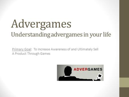 Advergames Primary Goal: To Increase Awareness of and Ultimately Sell A Product Through Games Understanding advergames in your life.