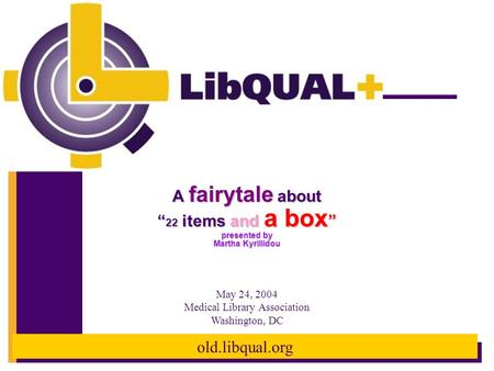 "Old.libqual.org A fairytale about "" 22 items and a box "" presented by Martha Kyrillidou May 24, 2004 Medical Library Association Washington, DC."