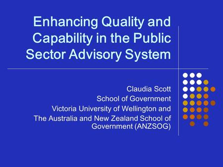 Enhancing Quality and Capability in the Public Sector Advisory System Claudia Scott School of Government Victoria University of Wellington and The Australia.