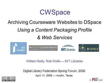CWSpace Archiving Courseware Websites to DSpace Using a Content Packaging Profile & Web Services © Digital Library Federation Spring Forum, 2006 April.