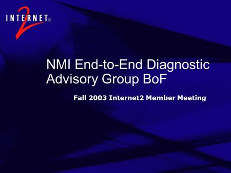 NMI End-to-End Diagnostic Advisory Group BoF Fall 2003 Internet2 Member Meeting.