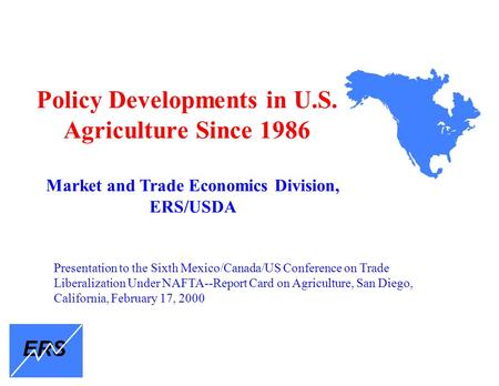 Policy Developments in U.S. Agriculture Since 1986 Market and Trade Economics Division, ERS/USDA ERS Presentation to the Sixth Mexico/Canada/US Conference.