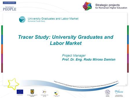 1 Tracer Study: University Graduates and Labor Market Project Manager Prof. Dr. Eng. Radu Mircea Damian University Graduates and Labor Market Romanian.