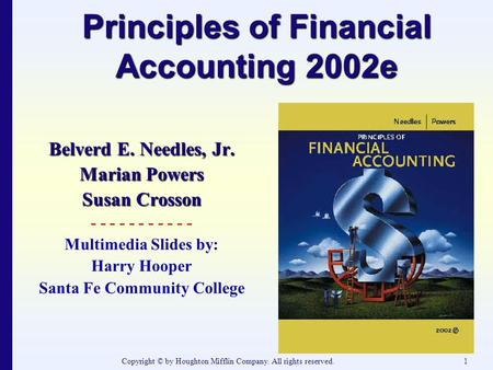 Copyright © by Houghton Mifflin Company. All rights reserved.1 Principles of Financial Accounting 2002e Belverd E. Needles, Jr. Marian Powers Susan Crosson.