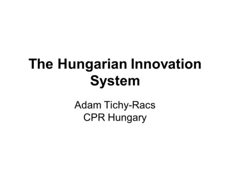 The Hungarian Innovation System Adam Tichy-Racs CPR Hungary.