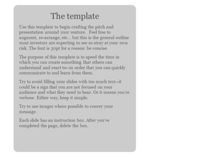 The template Use this template to begin crafting the pitch and presentation around your venture. Feel free to augment, re-arrange, etc... but this is the.