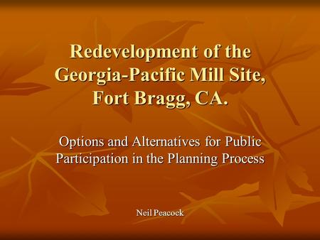 Redevelopment of the Georgia-Pacific Mill Site, Fort Bragg, CA. Options and Alternatives for Public Participation in the Planning Process Neil Peacock.