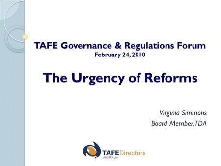 TAFE Governance & Regulations Forum February 24, 2010 The Urgency of Reforms Virginia Simmons Board Member, TDA.
