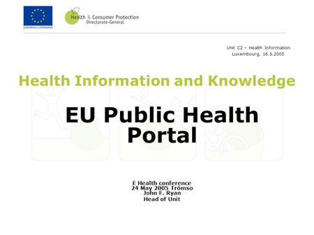 Health Information and Knowledge EU Public Health Portal E Health conference 24 May 2005 Trömso John F. Ryan Head of Unit Unit C2 – Health Information.