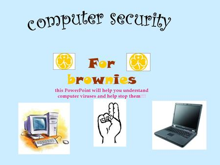 For brownies this PowerPoint will help you understand computer viruses and help stop them!!!!
