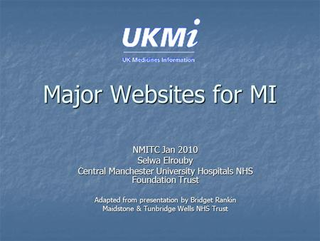 Major Websites for MI NMITC Jan 2010 Selwa Elrouby Central Manchester University Hospitals NHS Foundation Trust Adapted from presentation by Bridget Rankin.